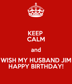 Poster: KEEP  CALM and WISH MY HUSBAND JIM HAPPY BIRTHDAY!