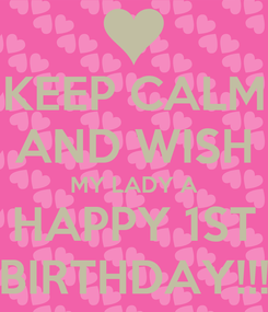 Poster: KEEP CALM AND WISH MY LADY A HAPPY 1ST BIRTHDAY!!!