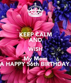 Poster: KEEP CALM AND WISH My Mom A HAPPY 56th BIRTHDAY