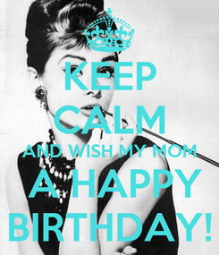 Poster: KEEP CALM AND WISH MY MOM  A HAPPY BIRTHDAY!