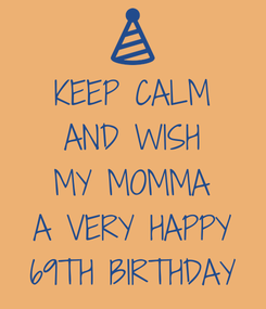 Poster: KEEP CALM AND WISH MY MOMMA A VERY HAPPY 69TH BIRTHDAY