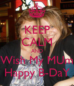Poster: KEEP CALM AND Wish My MUm Happy B-DaY