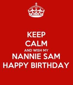 Poster: KEEP CALM AND WISH MY NANNIE SAM HAPPY BIRTHDAY