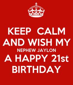 Poster: KEEP  CALM AND WISH MY NEPHEW JAYLON A HAPPY 21st BIRTHDAY