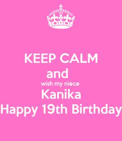 Poster: KEEP CALM and   wish my niece  Kanika Happy 19th Birthday