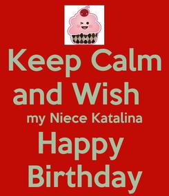 Poster: Keep Calm      and Wish        my Niece Katalina Happy  Birthday