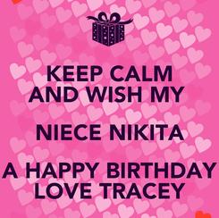 Poster: KEEP CALM AND WISH MY  NIECE NIKITA A HAPPY BIRTHDAY LOVE TRACEY