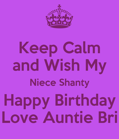 Poster: Keep Calm and Wish My Niece Shanty Happy Birthday Love Auntie Bri
