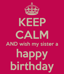 Poster: KEEP CALM AND wish my sister a happy birthday