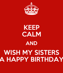 Poster: KEEP CALM AND WISH MY SISTERS A HAPPY BIRTHDAY