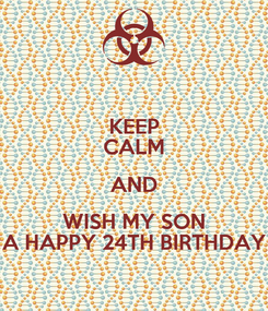 Poster: KEEP CALM AND WISH MY SON A HAPPY 24TH BIRTHDAY