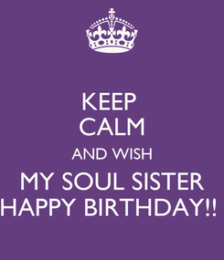 Poster: KEEP  CALM AND WISH MY SOUL SISTER HAPPY BIRTHDAY!!