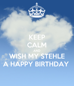 Poster: KEEP CALM AND WISH MY STEHLE A HAPPY BIRTHDAY