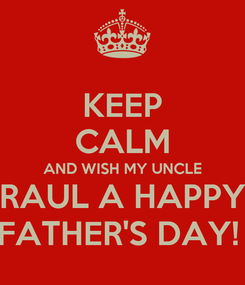 Poster: KEEP CALM AND WISH MY UNCLE RAUL A HAPPY FATHER'S DAY!