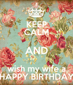 Poster: KEEP CALM AND wish my wife a HAPPY BIRTHDAY