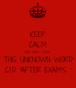 Poster: KEEP CALM AND WISH  OTHER THIS UNKNOWN WORD C.I.D 'AFTER EXAM'S '
