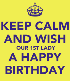Poster: KEEP CALM AND WISH  OUR 1ST LADY A HAPPY BIRTHDAY