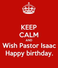 Poster: KEEP CALM AND Wish Pastor Isaac Happy birthday.