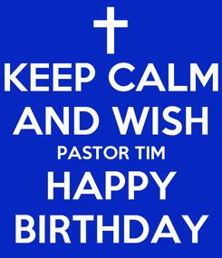Poster: KEEP CALM AND WISH PASTOR TIM HAPPY BIRTHDAY