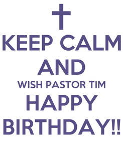 Poster: KEEP CALM AND WISH PASTOR TIM HAPPY BIRTHDAY!!