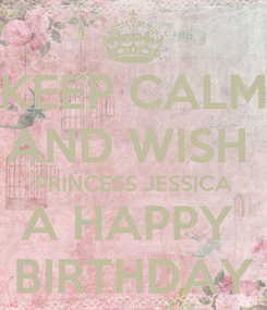 Poster: KEEP CALM AND WISH  PRINCESS JESSICA A HAPPY  BIRTHDAY