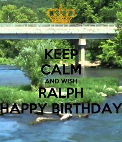 Poster: KEEP CALM AND WISH RALPH HAPPY BIRTHDAY