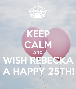 Poster: KEEP CALM AND WISH REBECKA A HAPPY 25TH!