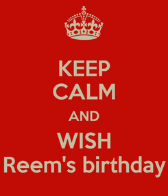 Poster: KEEP CALM AND WISH Reem's birthday