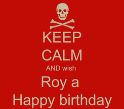 Poster: KEEP CALM AND wish  Roy a  Happy birthday