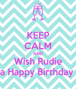 Poster: KEEP CALM AND Wish Rudie a Happy Birthday