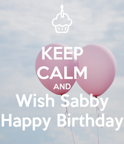 Poster: KEEP CALM AND Wish Sabby Happy Birthday