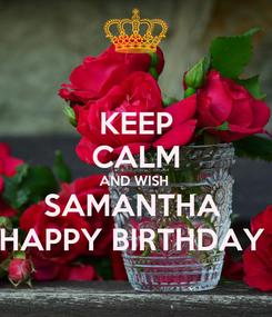 Poster: KEEP CALM AND WISH  SAMANTHA  HAPPY BIRTHDAY
