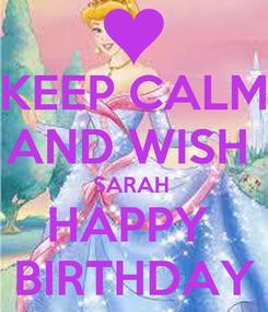 Poster: KEEP CALM AND WISH  SARAH  HAPPY  BIRTHDAY