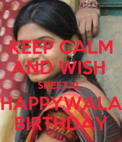 Poster: KEEP CALM AND WISH  SHEETAL  HAPPYWALA BIRTHDAY