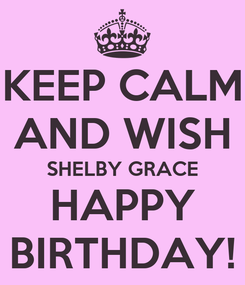 Poster: KEEP CALM AND WISH SHELBY GRACE HAPPY BIRTHDAY!
