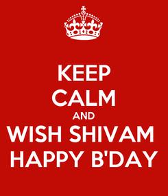 Poster: KEEP CALM AND WISH SHIVAM  HAPPY B'DAY