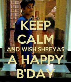 Poster: KEEP CALM AND WISH SHREYAS A HAPPY B'DAY