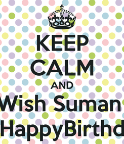 Poster: KEEP CALM AND Wish Suman  A HappyBirthday