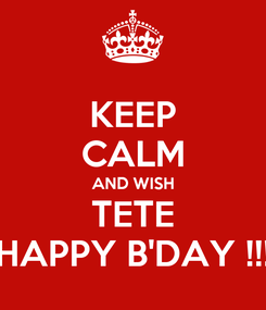 Poster: KEEP CALM AND WISH TETE HAPPY B'DAY !!!