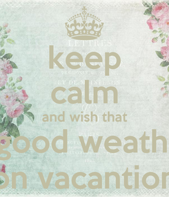 Poster: keep calm and wish that the good weather is on vacantion