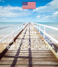 Poster: KEEP CALM AND WISH THE  NASIR FAMILY A GOOD  TIME IN CALIFORNIA