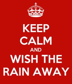 Poster: KEEP CALM AND WISH THE RAIN AWAY