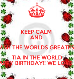 Poster: KEEP CALM  AND  WISH THE WORLDS GREATEST TIA IN THE WORLD HAPPY BIRTHDAY!! WE LOVE U!