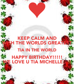 Poster: KEEP CALM AND WISH THE WORLDS GREATEST TIA IN THE WORLD HAPPY BIRTHDAY!!!!! WE LOVE U TIA MICHELLE!!!!
