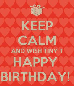 Poster: KEEP CALM AND WISH TINY T HAPPY  BIRTHDAY!
