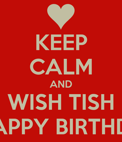 Poster: KEEP CALM AND WISH TISH A HAPPY BIRTHDAY!