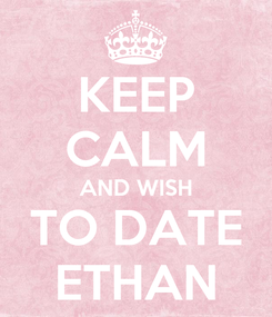 Poster: KEEP CALM AND WISH TO DATE ETHAN