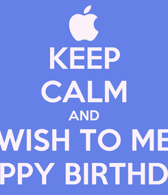Poster: KEEP CALM AND WISH TO ME HAPPY BIRTHDAY