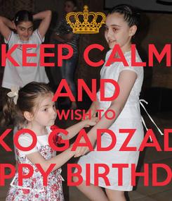 Poster: KEEP CALM AND WISH TO TAKO GADZADZE HAPPY BIRTHDAY