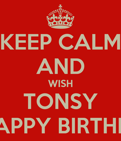 Poster: KEEP CALM AND WISH TONSY A HAPPY BIRTHDAY